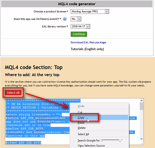 Copy and paste all MQL4 code sections one at a time to your EA code;The MQL4 code generator will generate 4 sections of the MQL4 code. You need to copy and paste each of then one at a time to your EA code. In the next steps, I explain where exactly you need to add each MQL4 code section. To copy the MQL4 code you need to click the 'Select All' button, then right-click on the select text and choose 'Copy' from the menu. Now you can switch to the MetaEditor where you have your EA open and paste the code in the right place. See further steps to know the exact location.