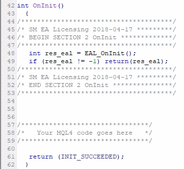 Add MQL4 code Section #2 (OnInit);The other three sections contain less MQL4 code than the first one, but they are essential for EA functionality, protection, and License Key authorization. The MQL4 code of Section #2 must be added right after the opening { of the OnInit() event. Also, make sure that your OnInit() is of int type. The older MQL4 code might have some other type, for example, void. Having any other type than int for this function will not compile your EA. If your EA needs code upgrade after you change this from void to int, then you should contact your developer about it. You need to make sure that your MQL4 code meets the latest standards. Some EAs might not have the OnInit() function at all. In such case you have to create it which means simply adding this code: int OnInit() {    //EAL MQL4 code Section #2 goes here //The rest of the code    return (INIT_SUCCEEDED); }