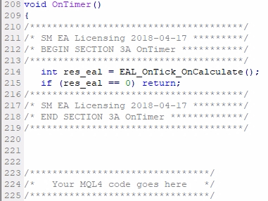 Add MQL4 code Section #3A if applicable (OnTimer);If your EA uses EventSetTimer() or EventSetMillisecondTimer() then it will also have OnTimer() function. This one probably will need the EAL MQL4 code too (depends on how your EA is structured and what it does in the OnTimer exactly). To add the code to the OnTimer, you follow the same rules and add the Section #3A code right after the opening { of the OnTimer() event for the Expert Advisor and Indicator.