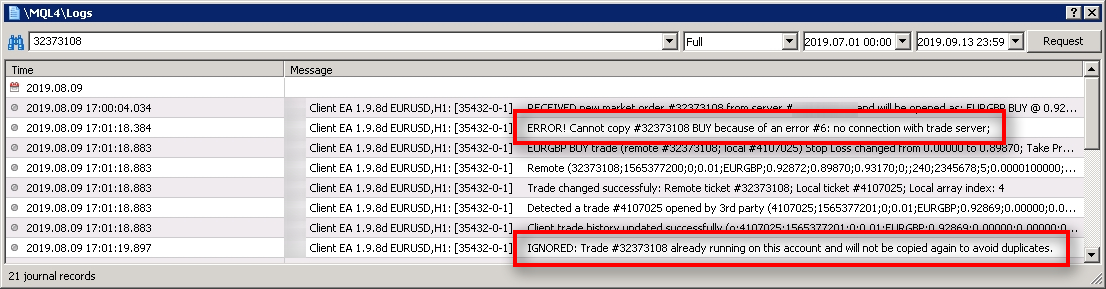 A quick search by a trade number reveals there was no connection with the broker trade server at around 17:01:18. It says the trade was not copied, but actually, it was. Sometimes this happens when there are connection problems to the broker server. The broker server receives a request to open a trade, broker opens a trade, but then fails to send the confirmation back. It makes Client EA think the trade did not copy. But as you can see, on the second attempt to copy that trade the Client EA ignored it. It turns out that the broker executed it already even though the confirmation did not reach the Client EA a moment ago because of the connection issues. Client EA has multiple smart algorithms to detect and avoid duplicates. Client EA can ignore the trades for various reasons such as: - The trade is already running on this account and will not be copied again to avoid duplicates; - Instrument (currency pair) does not exist on the client account; - Instrument (currency pair) is not on the Market Watch list, and Client EA fails to enable it. It rarely happens, but in such a case, MT4 does not allow the EA to open a trade for that instrument. You'll have to add the instrument to the Market Watch list manually yourself if you find such error; - Client EA is set not to accept new trades from a particular Signal Provider; - External trade filter(s) for that instrument are enabled and prevented a trade copy; - Trading session filter or a Daily time filter is enabled and prevented a trade copy; - Client EA is set not to copy positions from certain weekdays; - Client EA is set not to copy certain positions type (i.e., not copy BUY trades); - Client EA is set not to trade a particular instrument (currency pair); - Client EA is set to have a limited number of trades; - Price deviation of X pips prevented the trade from being copied. For example, a maximum price deviation of 10 pips will not allow copying a trade which is 15 pips away from the open price; - Broker does not allow lot sizes smaller or bigger than X; - Client EA is set to ignore the trades smaller or bigger than X; - Client EA is set to ignore the trades with an SL or TP bigger or smaller than X pips; - Client EA is set to accept trades only with specific magic numbers; - Client EA is set to accept trades only with particular trade comment;